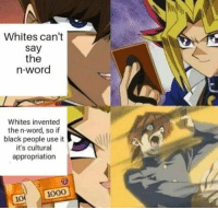 Black, Word, and Black People: Whites can't  say  the  n-word  Whites invented  the n-word, so if  black people use it  it's cultural  appropriation  1000 When you wanna drop the n-word