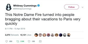 Fire, Notre Dame, and Paris: Whitney Cummings  @WhitneyCummings  Follow  This Notre Dame Fire turned into people  bragging about their vacations to Paris very  quickly  8:11 PM - 15 Apr 2019  2,275 Retweets 12,121 Likes  250 2.3K12K I remember last year when I Visited the Notre Dame So sad now.