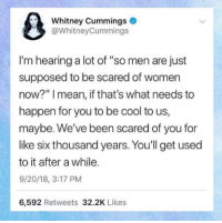 "Cool, Mean, and Women: Whitney Cummings  @WhitneyCummings  I'm hearing a lot of ""so men are just  supposed to be scared of women  now?"" I mean, if that's what needs to  happen for you to be cool to us,  maybe. We've been scared of you for  like six thousand years. You'll get used  to it after a while.  9/20/18, 3:17 PM  6,592 Retweets 32.2K Likes"