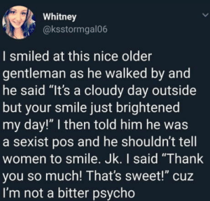 "Thank You, Psycho, and Smile: Whitney  @ksstormgal06  I smiled at this nice older  gentleman as he walked by and  he said ""It's a cloudy day outside  but your smile just brightened  my day!"" I then told him he was  a sexist pos and he shouldn't tell  women to smile. Jk. I said ""Thank  you so much! That's sweet!"" cuz  I'm not a bitter psycho Marry her!"
