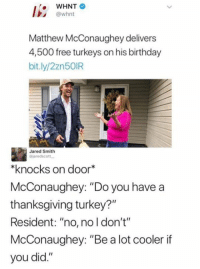 "Birthday, Matthew McConaughey, and Memes: WHNT  @whnt  Matthew McConaughey delivers  4,500 free turkeys on his birthday  bit.ly/2zn50IR  Jared Smith  @jaredscott  knocks on door*  McConaughey: ""Do you have a  thanksgiving turkey?""  Resident: ""no, no l don't""  McConaughey: ""Be a lot cooler if  you did."" Celebrities voluntarily giving out of their abundance > celebrities advocating to raise taxes"