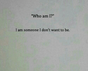 """Who, Someone, and  Want: Who am 1?""""  I am someone I don't want to be"""