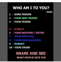 This ought to be interesting: WHO AM I TO YOU?  FUN TIME  1 SOME PERSON  2 YOUR BEST FRIEND  3 YOUR FRIEND  5 A BULLY  6 YOUR BROTHER SISTER  7 YOUR MOM/DAD  8 YOUR SON/DAUGHTER  9 NOBODY  10 YOUR CRUSH  SHARE AND SEE  WHAT PEOPLE RATE YOU This ought to be interesting