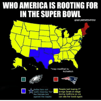 "****UPDATED! 😂😂😂: WHO AMERICA IS ROOTING FOR  IN THE SUPER BOWL  @NFLMEMES4YOU  *map modified by  RichieRich  ロ☆tallastreeributfor l  People just hoping JT  brings Janet on stage  during halftime so we  can see her boob again  fans not  really cheering ""for  the Patriots but  against the Eagles ****UPDATED! 😂😂😂"