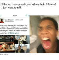 """Memes, New York, and Citi: Who are these people, and whats their Address?  I just want to talk  Q. A  Tweet  Erica Byfield  a Slutcessful  EricaByfield4NY  An autistic man say his coworkers in a  NYC City Council Office tormented him.  Slashing his prized stuffed animals to  mock him  @NBC New York  2/716, 6:02 PM I genuinely hate the people who make fun of anyone autistic. They can't HELP it. And also people will treat them like they aren't human because of it. Just this week i had to protect this one autistic boy twice because of people making fun of him. They can be the sweetest people you've ever met but people look down on them once they figure out they're autistic. Sort of like an """"oh, I'm sorry that your child was born like that."""" JFC it's the same with any other mental problem. Almost 100% of the time it isn't the persons fault they were born with a problem. Treat autistic people with the respect you'd give anyone else. -Phoenix"""