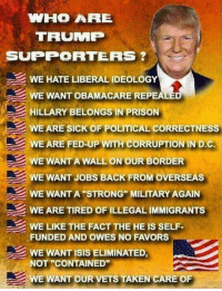 """Isis, Memes, and Taken: WHO ARE  TRUMP  SUPPORTERS  WE HATE LIBERAL IDEOLOGY  WE WANT OBAMACARE REP  HILLARY BELONGS IN PRISON  WE ARE SICK OF POLITICAL CORRECTNESS  WE ARE FED-UP WITH CORRUPTION IN D.C.  WE WANT A WALL ON OUR BORDER  WE WANT JOBS BACK FROM OVERSEAS  WE WANT A """"STRONG"""" MILITARY AGAIN  WE ARE TIRED OF ILLEGAL IMMIGRANTS  WE LIKE THE FACT THE HE IS SELF  FUNDED AND OWES NO FAVORS  WE WANT ISIS ELIMINATED  NOT """"CONTAINED""""  WE WANT OUR VETS TAKEN CARE OF #MAGA 🇺🇲️"""