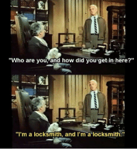"""How, Answers, and Who: """"Who are vou, and how did you get in here?""""  """"I'm a locksmith, and I'm a locksmith. The simplest answers"""
