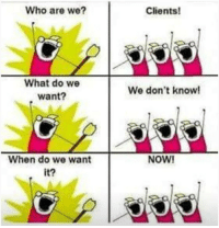 Oh carp! I face this kinda situation in my programming career one time.: Who are we?  Clients!  What do we  want?  We don't know!  When do we want  it?  NOW! Oh carp! I face this kinda situation in my programming career one time.