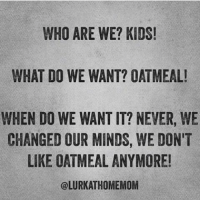 Memes, 🤖, and Oatmeal: WHO ARE WE? KIDS!  WHAT DO WE WANT? OATMEAL!  WHEN DO WE WANT IT? NEVER, WE  CHANGED OUR MINDS, WE DON'T  LIKE OATMEAL ANYMORE!  OLURKATHOMEMOM How do we want it? Cold! Because didn't you see that we changed our minds? So we will complain about not wanting to eat it for the hour you make us sit at the table to finish before you give up and let us eat a granola bar! Via @perfectpending kidsaretheworst