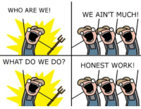 Meme, Memes, and Work: WHO ARE WE!  WE AIN'T MUCH!  WHAT DO WE DO?HONEST WORK! Modern meme requires modern making via /r/memes http://bit.ly/2TPLMlM
