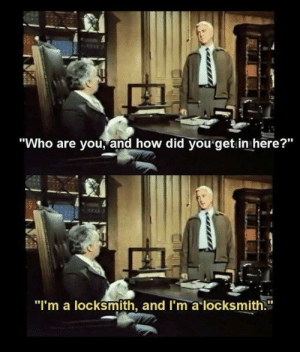 "Irl, Me IRL, and How: ""Who are you, and how did you get.in here?""  ""I'm a locksmith, and I'm a locksmith."" me irl"