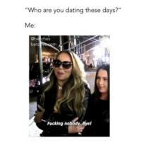 """Dating, Fucking, and Girl Memes: """"Who are you dating these days?""""  Me:  bet  crescOm  Fucking nobody, Byel please stop."""