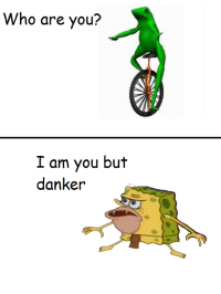 Meme, Who, and One: Who are you?  I am you but  danker <p>one meme to rule them all</p>