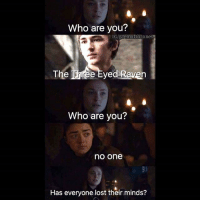 Memes, Lost, and Girl: Who are you?  IG/gaemofthrones  The Three Eyed Raven  Who are you?  no one  Has everyone lost their minds? *Arya arrives at Winterfell* Sansa:*Please be normal, Please be Normal* Arya: A girl has arrived! Sansa: For fuck's sake!!