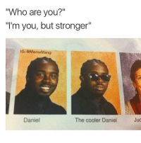 "Funny, Lmao, and Meme: Who are you?""  ""'m you, but stronger""  ""I'm you, but stronger""  IG: @MemeMang  Daniel  The cooler Daniel  Juc good morning!! i'm still so tired Follow me (@whoaciety) for more 💓 - - - - - [tags: textpost textposts wtftumblr funnytumblr tumblrlol tumblrtextpost tumblrtextposts tumblr funnytextpost funnytextposts tumblrfunny ifunny relatable relatabletextpost rt slime relatablepost asmr 314tim meme lmao shrek spongebob trickshot 😂 pepe textpostaccount cohmedy funny satan ]"