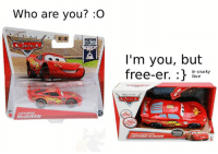 Who are you? :O  PISTON  CUP  LIGHTNING  McQUEEN  I'm you, but  free-er.  le snarky  r face  LIGHTNING ~Lunchboy the Volkswagen Lupo
