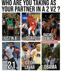 Me and Quavo would be HOOPING 🔥. Who you taking?: WHO ARE YOU TAKING AS  YOUR PARTNER IN A 2 V2?  108/ :  RACHEL  JUSTIN B E QUAVO DEMITA  @HIGHLIGHTGROVE  G BALL  ICE OR  LAVAR OBAMA Me and Quavo would be HOOPING 🔥. Who you taking?