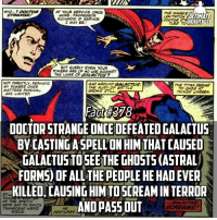 There is no better person to you use this spell on considering Galactus has the highest kill count in Marvel with it being up in the Trillions lol -- Favorite Marvel villain?: WHO...?  AT YOUR SERVICE  THE MAGES  STRANGE  MORE PROFESSOR  ULTIMATE  RICHARDS, IF SERVICE  DOCTOR STR  HERO FACTS  I MAY BE!  BUT SUREty EVEN YOUR  POWERS ARE OF NO USE AGAINST  THE LIKES OF GALACTUS  NOT DIRECTLY, PERHAPS  TYE TTAN SEEMS  MY POWERS OVER  MATTERS PHYSICAL  GROWS STILL  77,INGS UKSEEN.  ARE LIMITED  DOCTORSTRANGEONCEDEFEATED GALACTUS  BY CASTINGASPELL'ONHIMTHATCAUSED  GALACTUSTOSEE THE GHOSTS(ASTRAL  FORMS OFALL THE PEOPLE HE HADEVER  KILLED CAUSINGHIMTOSCREAMINTERROR  OF THE MYSTI  ANDPASSOUT  ARTS MAY WHICH  TRANSCEND MERE  GESTURES There is no better person to you use this spell on considering Galactus has the highest kill count in Marvel with it being up in the Trillions lol -- Favorite Marvel villain?