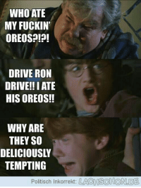 #wattpad #random Rank #272 in random. Ever in a need of a laugh or just want to hear some plain funny Harry Potter memes and jokes? Then you have come to the right place. #harrypotterpictures: WHO ATE  MY FUCKIN  OREOS?!?!  DRIVE RON  DRIVE!! I ATE  HIS OREOS!!  WHY ARE  THEY SO  DELICIOUSLY  TEMPTING  Politisch Inkorrekt:  LACHSCHOND #wattpad #random Rank #272 in random. Ever in a need of a laugh or just want to hear some plain funny Harry Potter memes and jokes? Then you have come to the right place. #harrypotterpictures