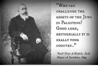 Memes, Arab, and Historical: WHo CAN  CHALLENGE THE  RIGHTS OF THE EWS  IN PALESTINE.  GooD LORD,  HISTORICALLY IT IS  REALLY YouR  COuNTRY..  Yusuf Diya al Khalidi, Arab  Mayor of Jerusalem, 1899