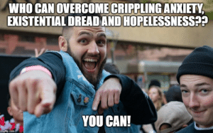 True, Anxiety, and Com: WHO CAN OVERCOME CRIPPLING ANXIETY  EXISTENTIAL DREADAND HOPELESSNESS??  YOU CAN!  imgflip.com It's true! I believe in you!