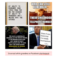 80s, Desperate, and Facebook: WHO CAN STILL  REMEMBER  MY ABILITY TO  REMEMBER SONG  LYRICS FROM THE  80S FAR EXCEEDS  MY ABILITY TO  REMEMBER WHY  WALKED INTO THE  KITCHEN.  THEIR CHILDHOOD  TELEPHONE NUMBER  RESISTANCE  WE HAVE A DESPERATE  CRIMINAL IN THE WHITE HOUSE.  IF THE REPUBLICANS HAD  ANY SENSE OF DUTY  THEY'D MAKE LIKE 74 AND  BEAT THE DOOR DOWN  DEMANDING HE RESIGN.  JARED YATES SEXTON  Share if you  think that  I'm totally  incompetent.  Divorced white grandma on Facebook starterpack