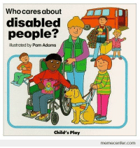 <p>This is fucked up</p>: Who cares about  disabled  people?  illustrated by Pam Adams  Child's Play  memecenfer.com <p>This is fucked up</p>