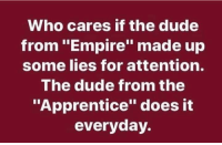 "Dude, Empire, and The Apprentice: Who cares if the dude  from ""Empire"" made up  some lies for attention.  The dude from the  ""Apprentice"" does it  everyday."