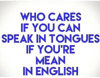 who cares: WHO CARES  IF YOU CAN  SPEAK IN TONGUES  F YOU'RE  MEAN  IN ENGLISH