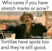 "Advice, Life, and Worldstar: Who cares if you have  stretch marks or acne?  'WorldStar Chicano  Tortillas have spots too  and they're still good <p>Life advice from Tortillas via /r/wholesomememes <a href=""http://ift.tt/2HVPnZD"">http://ift.tt/2HVPnZD</a></p>"