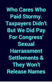 I could care less about Stormy Daniels and her story. I'm more outraged about Congress using tax dollars to settle sexual harassment suits. How about you?: Who Cares Who  Paid Stormy.  Taxpayers Didn't  But We Did Pay  For Congress  Sexual  Harrassment  Settlements &  They Won't  Release Names I could care less about Stormy Daniels and her story. I'm more outraged about Congress using tax dollars to settle sexual harassment suits. How about you?