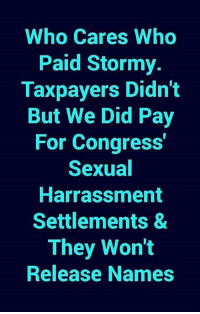 stormy: Who Cares Who  Paid Stormy.  Taxpayers Didn't  But We Did Pay  For Congress  Sexual  Harrassment  Settlements &  They Won't  Release Names