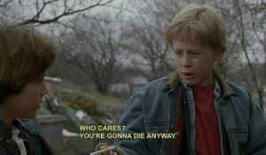 Who, Youre, and Gonna: WHO CARES?  YOU'RE GONNA DIE ANYWAY.