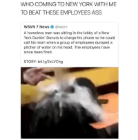 Ass, Funny, and Head: WHO COMING TO NEW YORK WITH ME  TO BEAT THESE EMPLOYEES ASS  WSVN 7 Nes@wsvn  A homeless man was sitting in the lobby of a New  York Dunkin' Donuts to charge his phone so he could  call his mom when a group of employees dumped a  pitcher of water on his head. The employees have  since been fired.  STORY: bit.ly/2zLVChg Yoo im down to fly right now 😂