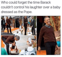 "Pope Francis, Control, and Time: Who could forget the time Barack  couldn't control his laughter over a baby  dressed as the Pope. <p>That Face via /r/wholesomememes <a href=""https://ift.tt/2lAtEgB"">https://ift.tt/2lAtEgB</a></p>"