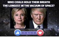 Which Presidential candidate could hold their breath the longest in the cold, unfeeling blackness of deep space? Like for Hillary, love for Trump!: WHO COULD HOLD THEIR BREATH  THE LONGEST IN THE VACUUM OF SPACE?  000,000 VS 000,000 Which Presidential candidate could hold their breath the longest in the cold, unfeeling blackness of deep space? Like for Hillary, love for Trump!
