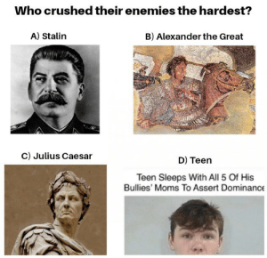 No mercy to spare.: Who crushed their enemies the hardest?  A) Stalin  B) Alexander the Great  c) Julius Caesar  D) Teen  Teen Sleeps With All 5 Of His  Bullies' Moms To Assert Dominance No mercy to spare.
