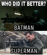Batman, Joker, and Memes: WHO DID IT BETTER?  BATMAN  lG oDaffa Alatas is. The Batman  SUPERMAN Of course Batman! Holding one big machine gun with one hand is badass! Henry looked awesome too. Batman Superman WonderWoman TheFlash GreenLantern Aquaman Cyborg Shazam MartianManHunter GreenArrow BlackCanary JusticeLeague Darkseid DCEU SuicideSquad Joker HarleyQuinn Deathstroke Deadshot Nightwing RedHood BenAffleck HenryCavill ZackSnyder