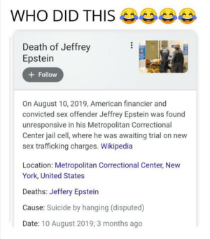 Who did it: WHO DID THIS  SE  Death of Jeffrey  Epstein  + Follow  On August 10, 2019, American financier and  convicted sex offender Jeffrey Epstein was found  unresponsive in his Metropolitan Correctional  Center jail cell, where he was awaiting trial on new  sex trafficking charges. Wikipedia  Location: Metropolitan Correctional Center, New  York, United States  Deaths: Jeffery Epstein  Cause: Suicide by hanging (disputed)  Date: 10 August 2019; 3 months ago Who did it