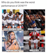 Mariah Carey, Ronda Rousey, and The Worst: Who do you think was the worst  performance of 2016???  EVERY BROWNS GAME  RONDA ROUSEY  OHIO STATE  MARIAH CAREY
