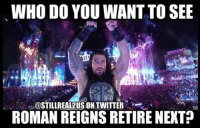 Bahaha romanreigns theundertaker wwe wwememes love prowrestling share follow laugh follow memes lol haha share like stillrealradio stillrealtous burn smackdownlive nxt faf wwf njpw luchaunderground tna roh wcw dankmemes: WHO DO YOU WANTTO SEE  OSTILLREA12US ON TWITTER  ROMAN REIGNS RETIRE NEXT Bahaha romanreigns theundertaker wwe wwememes love prowrestling share follow laugh follow memes lol haha share like stillrealradio stillrealtous burn smackdownlive nxt faf wwf njpw luchaunderground tna roh wcw dankmemes