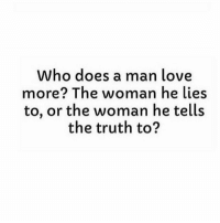🤔: Who does a man love  more? The woman he lies  to, or the woman he tells  the truth to? 🤔
