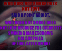 Love, Smoking, and Cigarette: WHO DOES NOT SMOKE DOES  NOT LOVE  SAID A POINT!DDICT,  WHO DOES NOT SMOKE DOES  NOT LOVE BECAUSE THE CIGARETTE  SMOKING MAN ESCROWS  HIS SUSPIRES  OF LOVE AFTER SMOKE