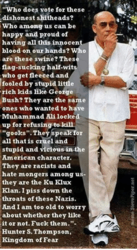 """gook: """"Who does vote for these  dishonest shitheads?  Who among us can be  happy and proud of  having all this innocent  blood on our hands? Who  are these swine? Thes  flag-sucking half-wits  who get fleeced and  fooled by stupid little  rich kids like George  Bush? They are the same  ones who wanted to have  Muhammad Ali locke  up for refusing to  gooks"""". They speak for  all that is cruel and  stupid and vicious in the  American character.  They are racists and  hate mongers among u  they are the Ku Klux  Klan. I piss down the  throats of these Nazis.  And I am too old to worry  about whether they like  it or not. Fuck them.""""-  Hunter S. Thompson,  Kingdom of  Fear"""