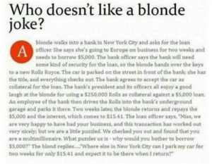 "ronanlyncx:  this is the most Allison Reynolds thing I have ever read: Who doesn't like a blonde  blonde swalks into a bank in New York City and asks for the loan  officer She says she's going to Europe on business for two weeks and  needs to borrow $5,000. The bank officer says the bank will need  some kind of security for the loan, so the blonde hands over the keys  to a new Rolls Royce. The car is parked on the street in front of the bank; she has  the title, and everything checks out. The bank agrees to accept the car as  collateral for the loan. The bank's president and its officers all enjoy a good  laugh at the blonde for using a $250,000 Rolls as collateral against a $5,000 loan.  An employee of the bank then drives the Rolls into the bank's underground  garage and parks it there. Two weeks later, the blonde returns and repays the  $5,000 and the interest, which comes to $15.41. The loan officer says, ""Miss, we  are very happy to have had your business, and this transaction has worked out  very nicely; but we are a little puzzled. We checked you out and found that you  are a multimillionaire. What puzzles us is why would you bother to borrow  $5,0002"" The blond replies...""Where else in Now York City can I park my car for  two weeks for only $15.41 and expect it to be there when I return? ronanlyncx:  this is the most Allison Reynolds thing I have ever read"