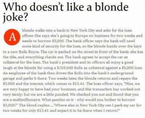 "tomhiddlesismyspiritanimal:  anyankaleigh:  baddiebey:    this is like my fave joke  okay that shit was good. : Who doesn't like a blonde  joke?  blonde walks into a bank in New York City and asks for the loan  oficer She says she's going to Europe on business for two weeks and  needs to borrow $5,000. The bank officer says the bank will need  some kind of security for the loan, so the blonde hands over the keys  to a new Rolls Royce. The car is parked on the street in front of the bank; she has  the title, and everything checks out. The bank agrees to accept the car as  collateral for the loan. The bank's president and its officers all enjoy a good  laugh at the blonde for using a $250,000 Rolls as collateral against a S5,000 loan.  An employee of the bank then drives the Rolls into the bank's underground  garage and parks it there. Two weeks later the blonde returns and repays the  $5,000 and the interest, which comes to $15.41. The loan officer says, ""Miss, we  are very happy to have had your business, and this transaction has worked out  very nicely; but we are a little puzzled. We checked you out and found that you  are a multimillionaire. What puzzles us is why would you bother to borrow  $5,000?"" The blond replies.... Where else in New York City can I park my car for  two weeks for only $15.41 and expect it to be there when I return?"" tomhiddlesismyspiritanimal:  anyankaleigh:  baddiebey:    this is like my fave joke  okay that shit was good."