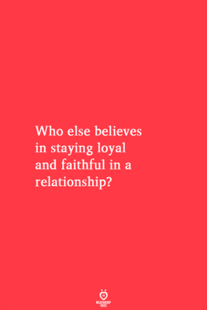 In a Relationship, Who, and Relationship: Who else believes  in staying loyal  and faithful in a  relationship?
