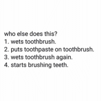 Teeth, Who, and This: who else does this?  1. wets toothbrush.  2. puts toothpaste on toothbrush.  3. wets toothbrush again.  4. starts brushing teeth. Who else does this? 👇🤔 https://t.co/Pu3Y7oqeae