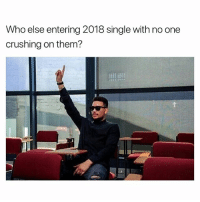 Dank Memes, Single, and Who: Who else entering 2018 single with no one  crushing on them? Feeling Some Type Of Way. 😒😒