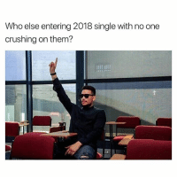 Memes, Wshh, and Single: Who else entering 2018 single with no one  crushing on them? Who can relate? 🤔🙋♂️ WSHH
